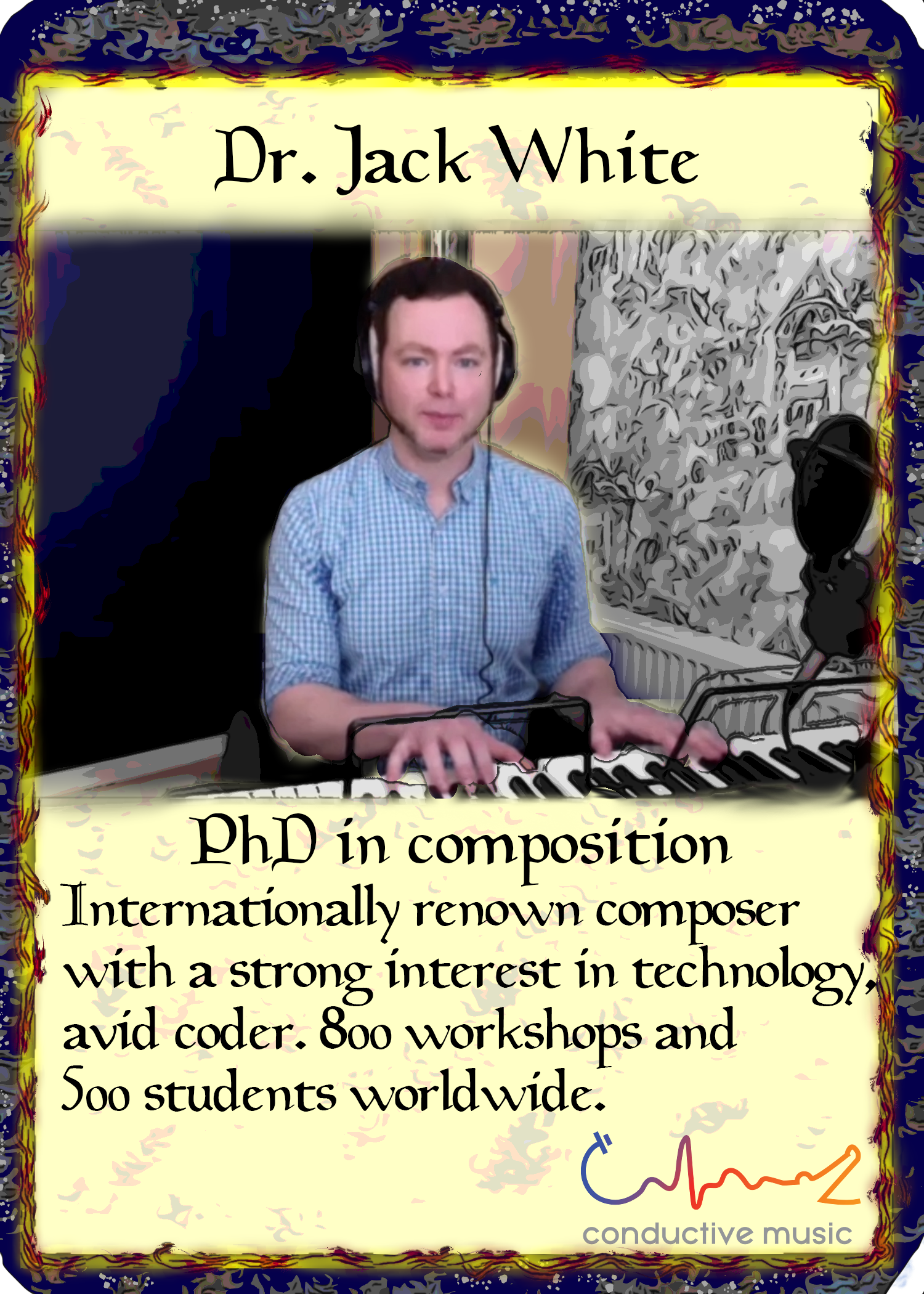 Dr. Jack White. PhD in Composition, internationally renown composer with a strong interest in technology, avid coder. 800+ workshops and 500+ students worldwide.